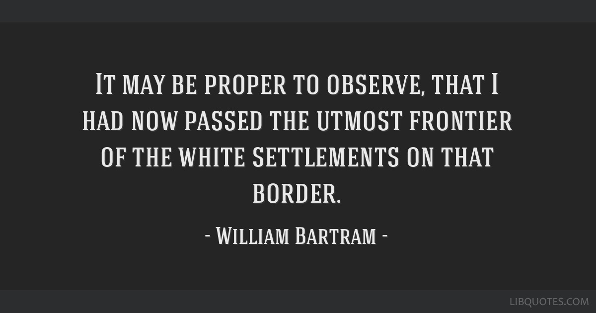 It may be proper to observe, that I had now passed the utmost frontier of the white settlements on that border.