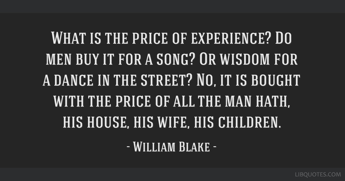 What is the price of experience? Do men buy it for a song? Or wisdom for a dance in the street? No, it is bought with the price of all the man hath,...