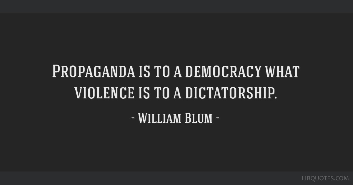Propaganda is to a democracy what violence is to a dictatorship.