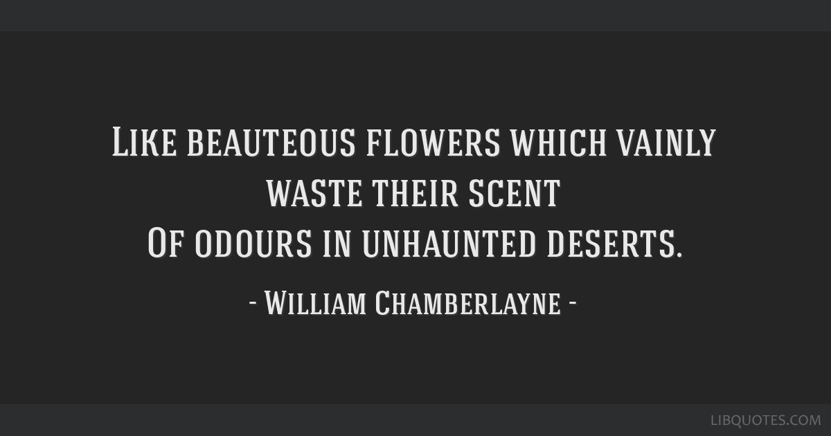 Like beauteous flowers which vainly waste their scent Of odours in unhaunted deserts.