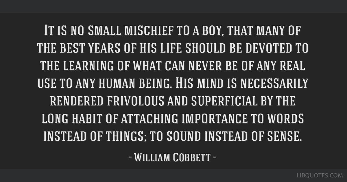 It is no small mischief to a boy, that many of the best years of his life should be devoted to the learning of what can never be of any real use to...