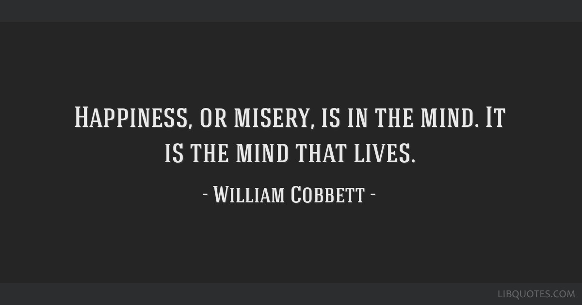 Happiness, or misery, is in the mind. It is the mind that lives.