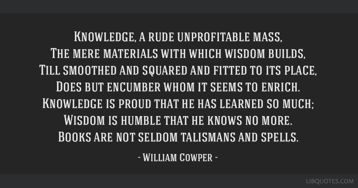 Knowledge, a rude unprofitable mass, The mere materials with which wisdom builds, Till smoothed and squared and fitted to its place, Does but...