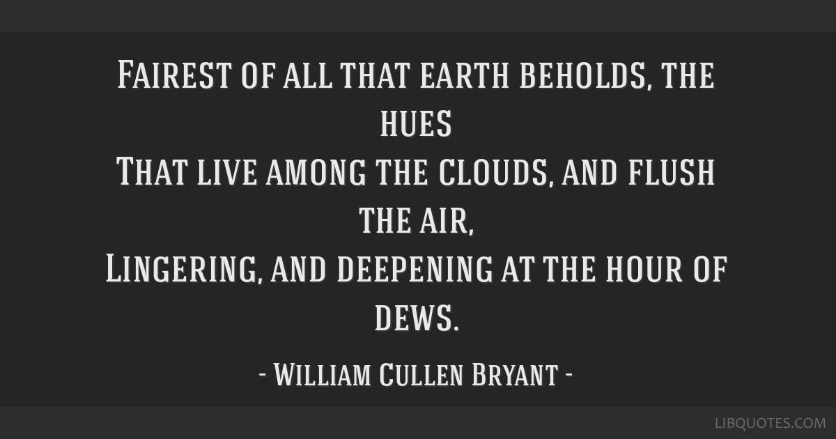 Fairest of all that earth beholds, the hues That live among the clouds, and flush the air, Lingering, and deepening at the hour of dews.