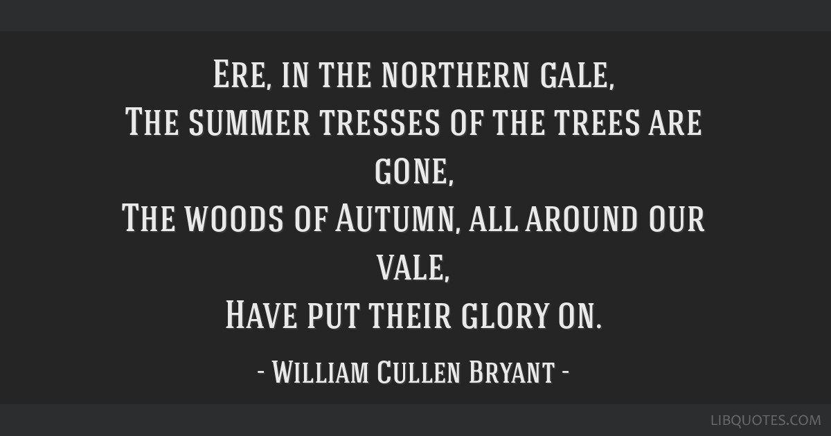 Ere, in the northern gale, The summer tresses of the trees are gone, The woods of Autumn, all around our vale, Have put their glory on.