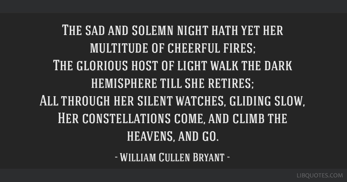 The sad and solemn night hath yet her multitude of cheerful fires; The glorious host of light walk the dark hemisphere till she retires; All through...