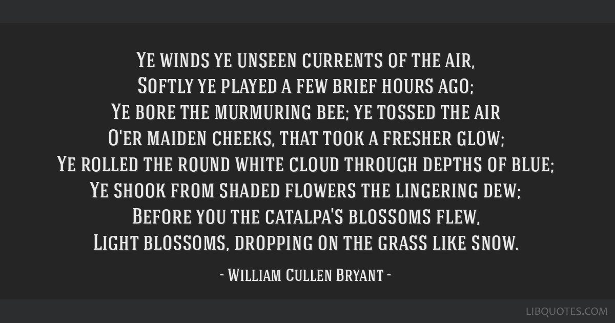 Ye winds ye unseen currents of the air, Softly ye played a few brief hours ago; Ye bore the murmuring bee; ye tossed the air O'er maiden cheeks, that ...
