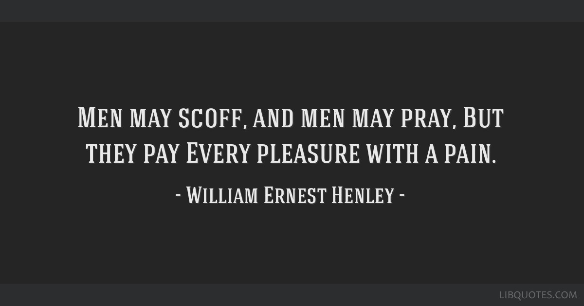 Men may scoff, and men may pray, But they pay Every pleasure with a pain.