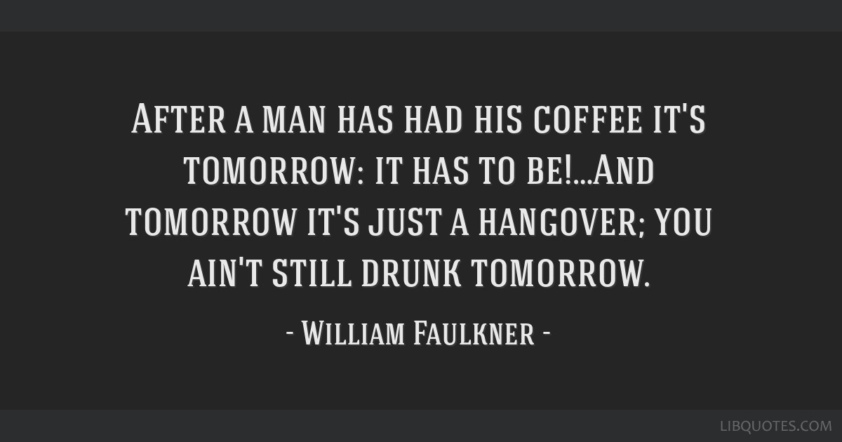 After a man has had his coffee it's tomorrow: it has to be!…And tomorrow it's just a hangover; you ain't still drunk tomorrow.