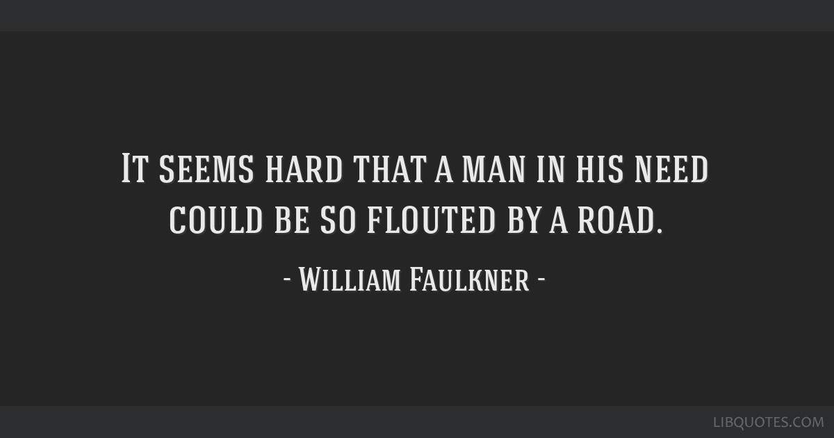 It seems hard that a man in his need could be so flouted by a road.
