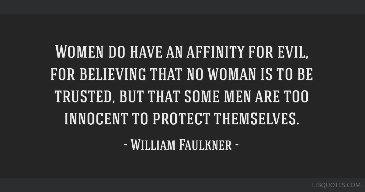 Women do have an affinity for evil, for believing that no woman is to be trusted, but that some men are too innocent to protect themselves.