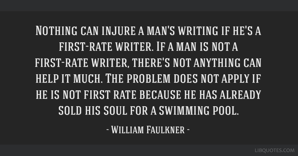 Nothing can injure a man's writing if he's a first-rate writer. If a man is not a first-rate writer, there's not anything can help it much. The...