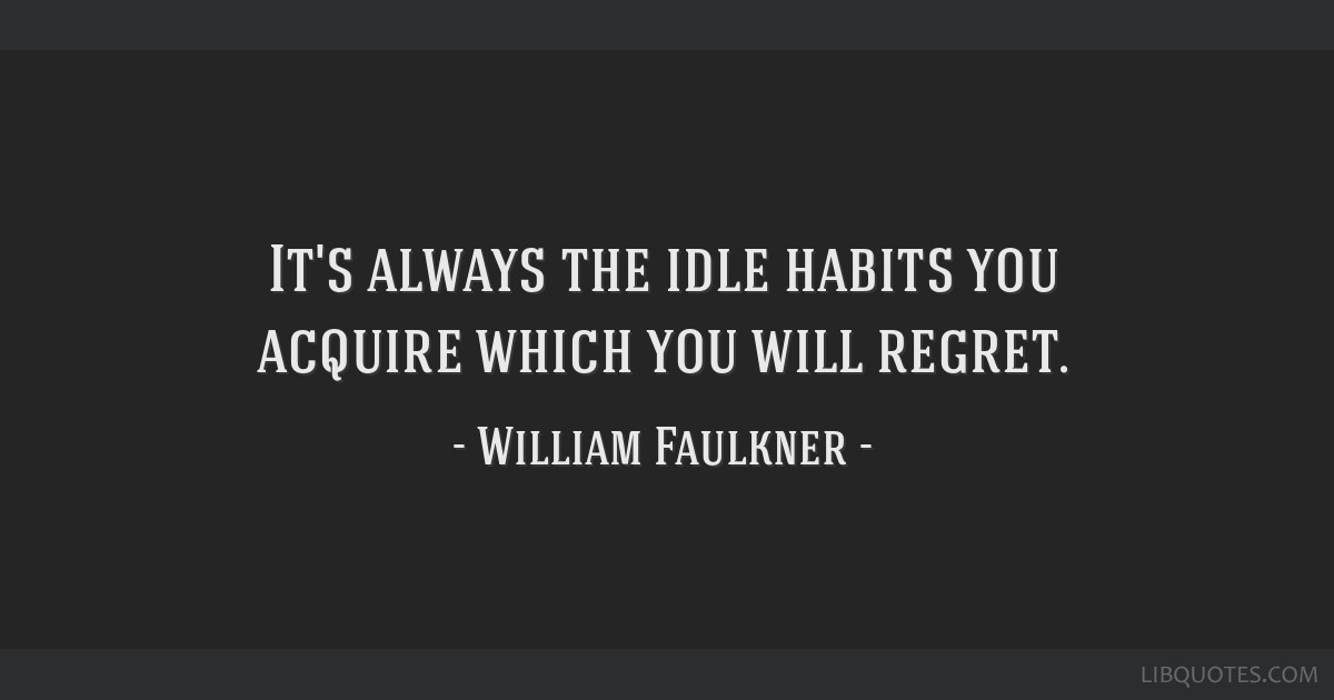 It's always the idle habits you acquire which you will regret.