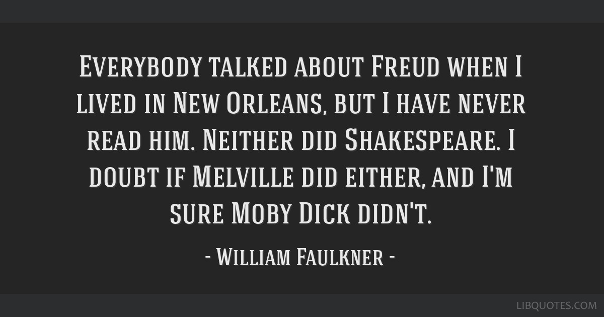 Everybody talked about Freud when I lived in New Orleans, but I have never read him. Neither did Shakespeare. I doubt if Melville did either, and I'm ...
