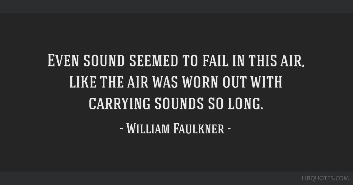 Even sound seemed to fail in this air, like the air was worn out with carrying sounds so long.