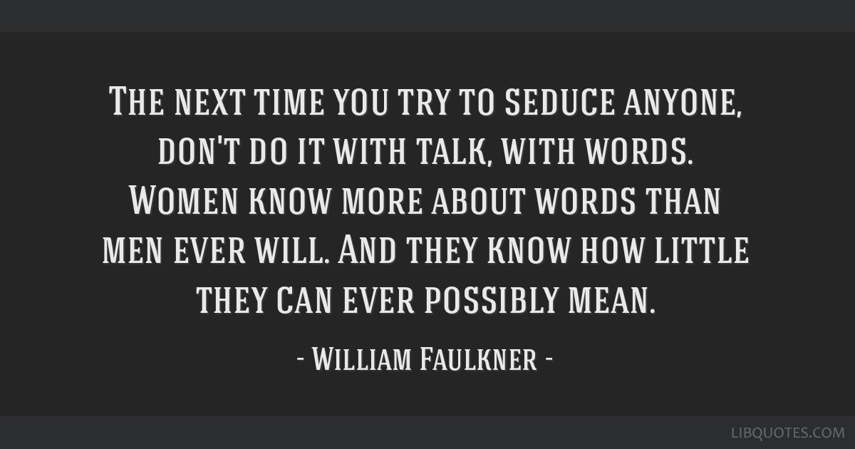 The next time you try to seduce anyone, don't do it with talk, with words. Women know more about words than men ever will. And they know how little...