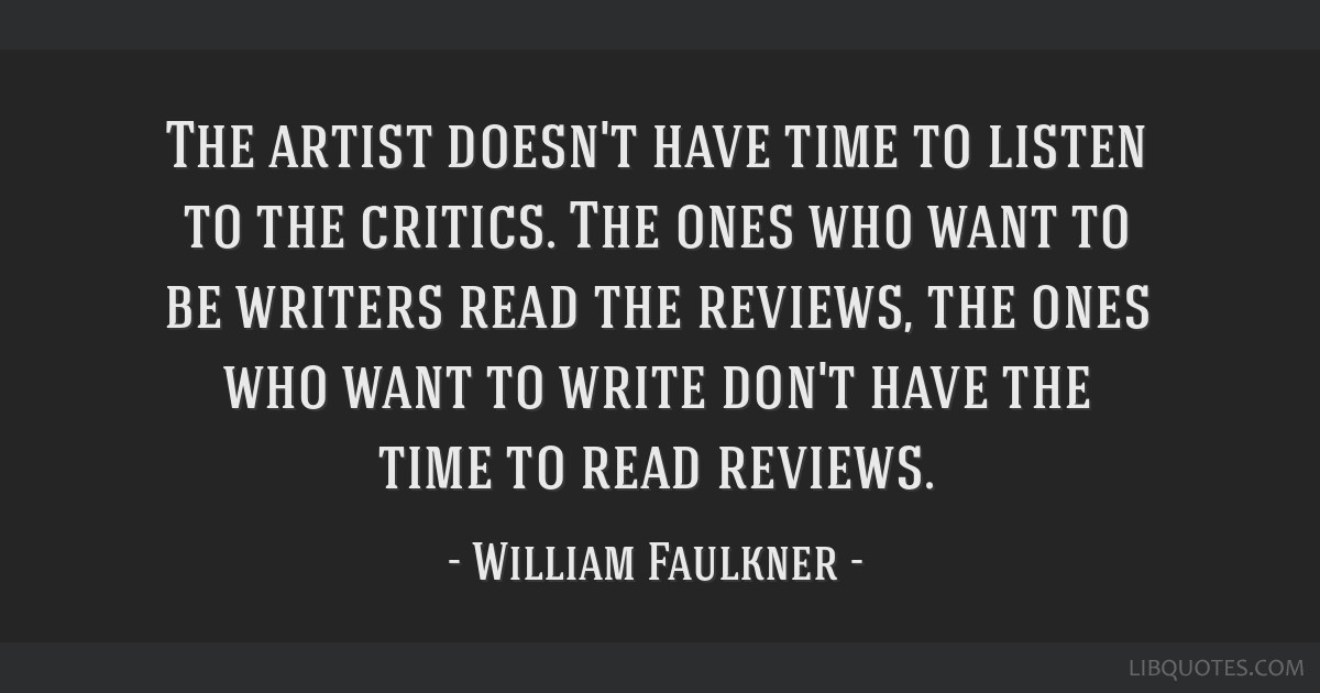 The artist doesn't have time to listen to the critics. The ones who want to be writers read the reviews, the ones who want to write don't have the...