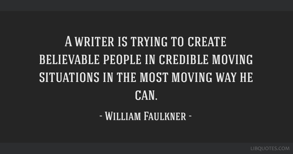 A writer is trying to create believable people in credible moving situations in the most moving way he can.