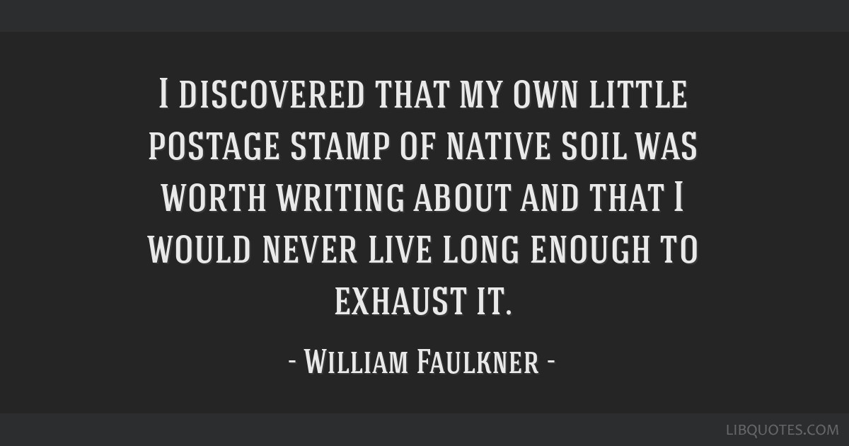 I discovered that my own little postage stamp of native soil was worth writing about and that I would never live long enough to exhaust it.
