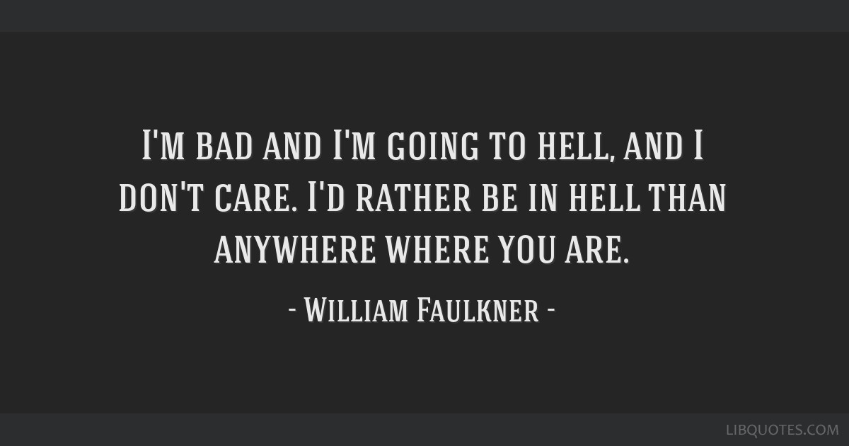 I'm bad and I'm going to hell, and I don't care. I'd rather be in hell than anywhere where you are.