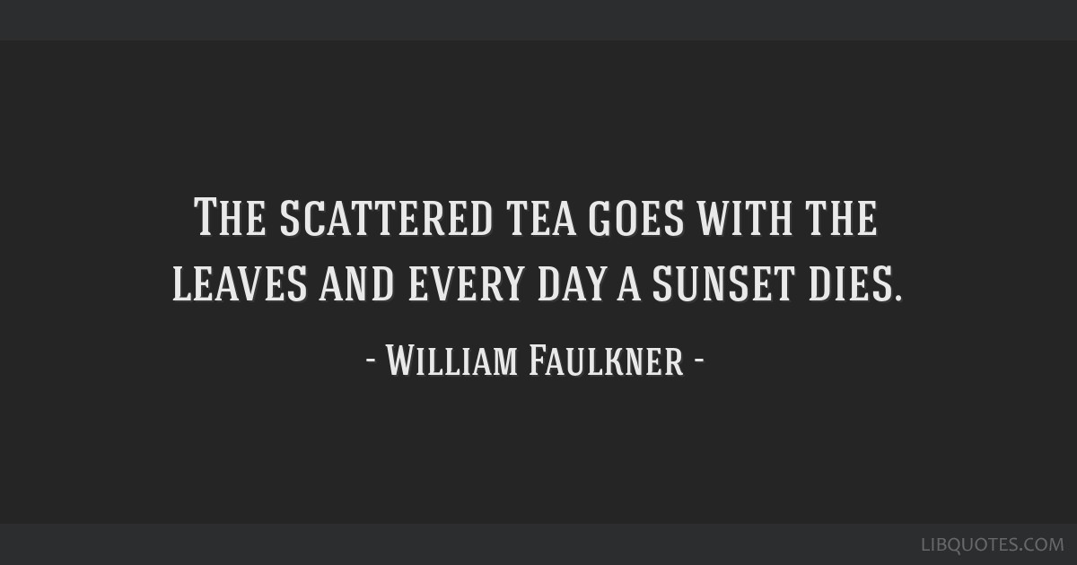 The scattered tea goes with the leaves and every day a sunset dies.