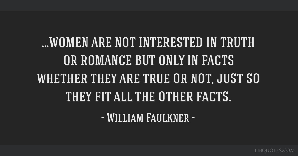 …women are not interested in truth or romance but only in facts whether they are true or not, just so they fit all the other facts.