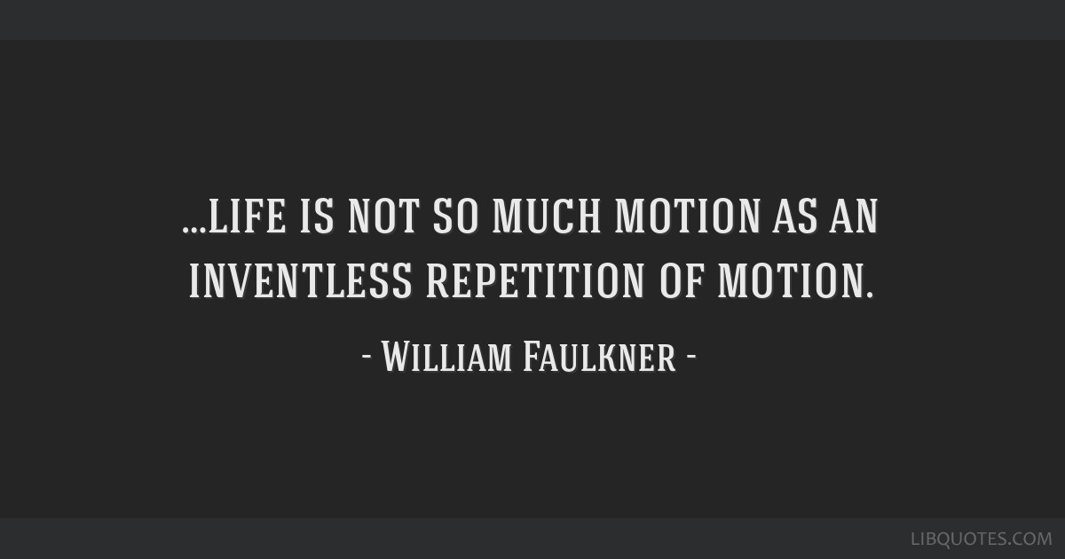 …life is not so much motion as an inventless repetition of motion.