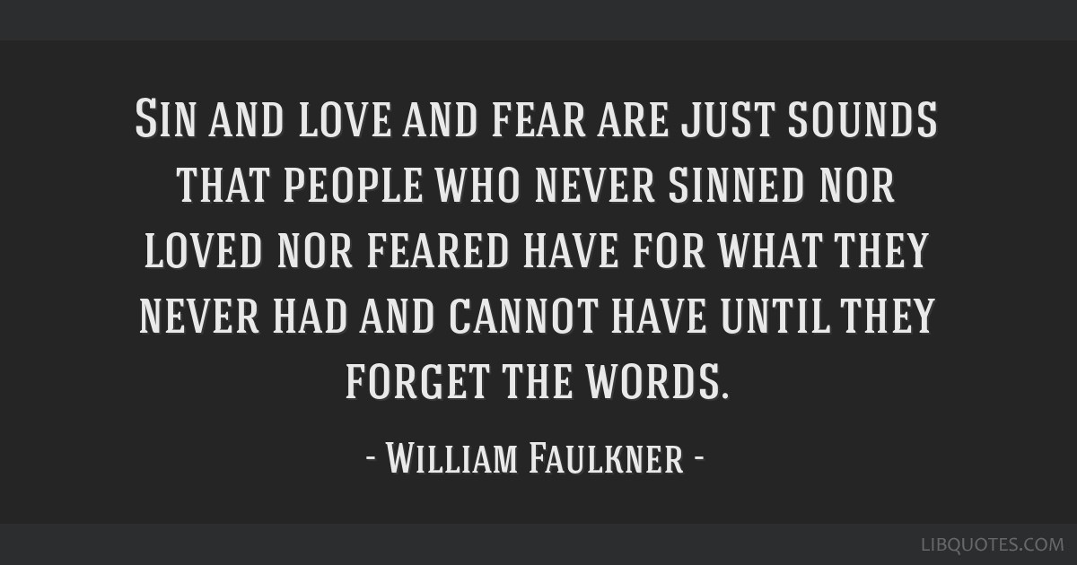 Sin and love and fear are just sounds that people who never sinned nor loved nor feared have for what they never had and cannot have until they...