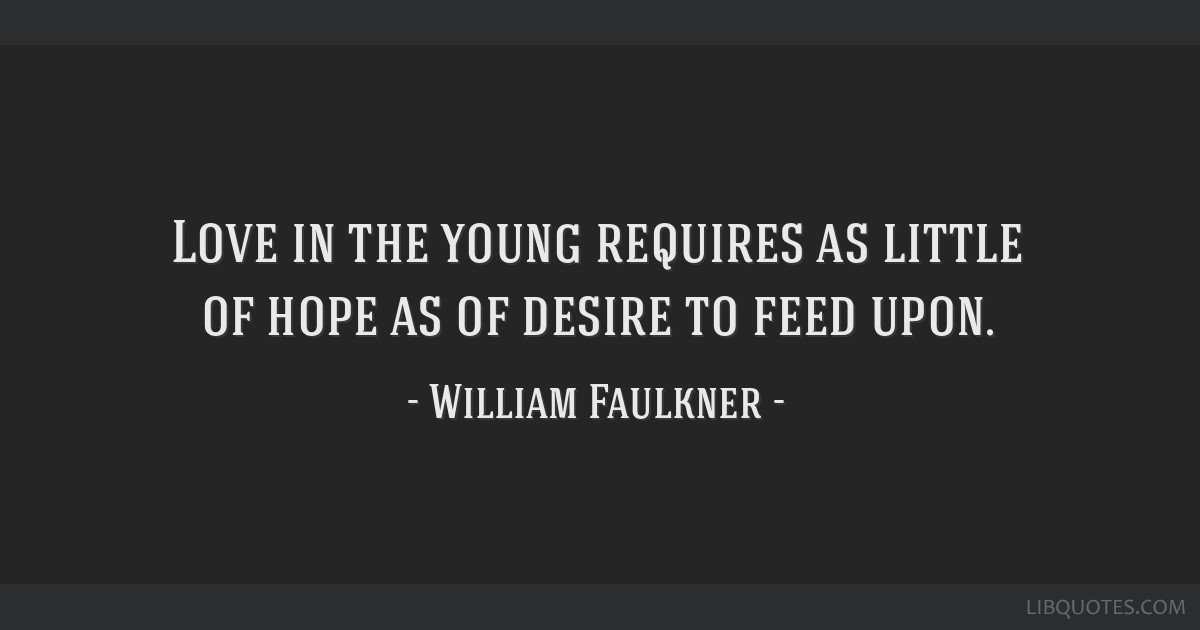 Love in the young requires as little of hope as of desire to feed upon.