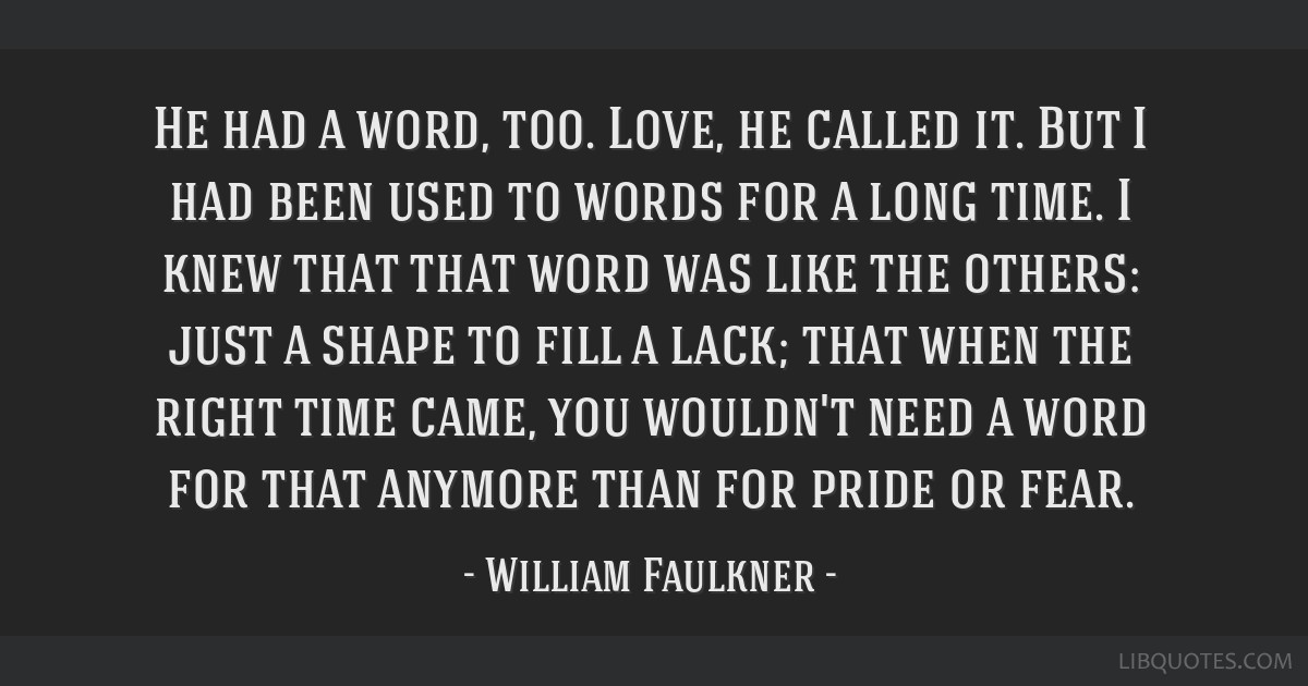 He had a word, too. Love, he called it. But I had been used to words for a long time. I knew that that word was like the others: just a shape to fill ...
