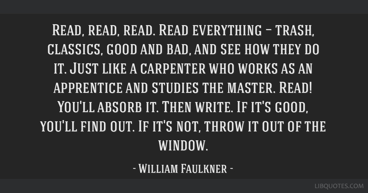 Read, read, read. Read everything — trash, classics, good and bad, and see how they do it. Just like a carpenter who works as an apprentice and...