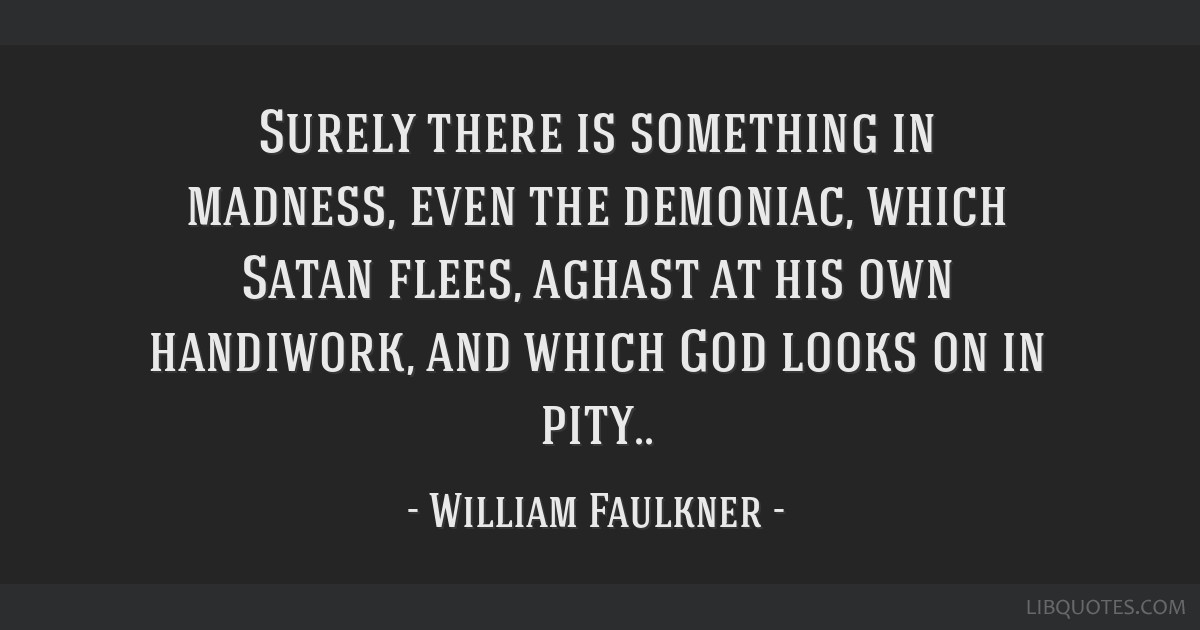 Surely there is something in madness, even the demoniac, which Satan flees, aghast at his own handiwork, and which God looks on in pity..