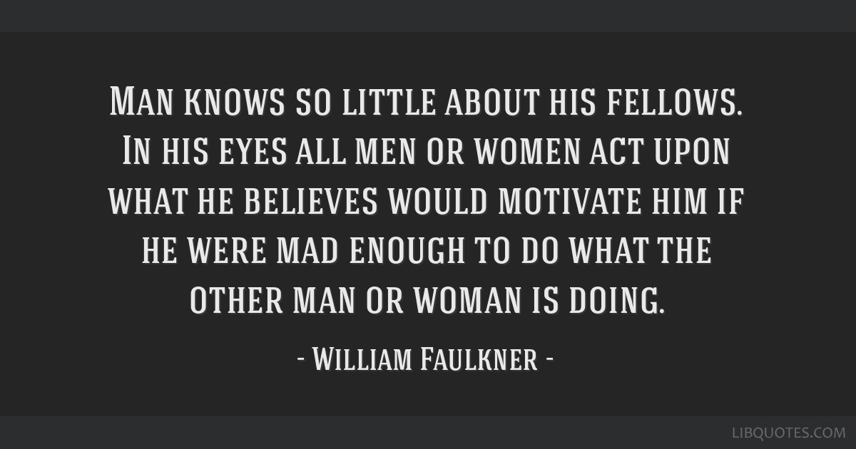 Man knows so little about his fellows. In his eyes all men or women act upon what he believes would motivate him if he were mad enough to do what the ...