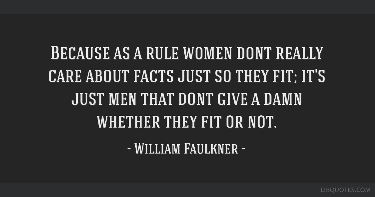 Because as a rule women dont really care about facts just so they fit; it's just men that dont give a damn whether they fit or not.