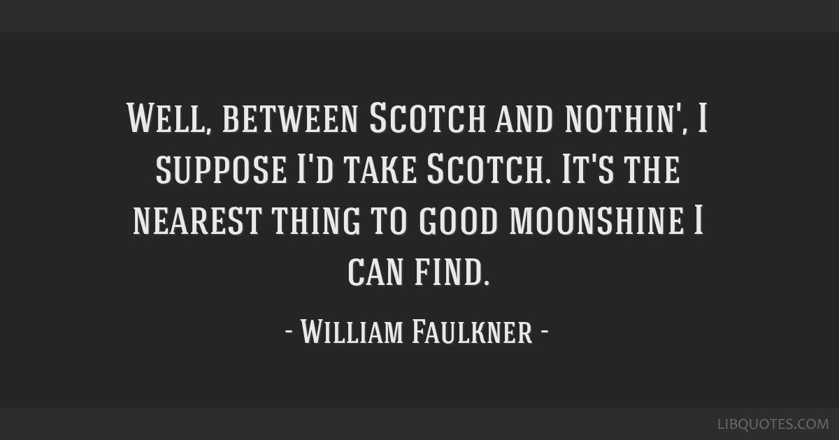 Well, between Scotch and nothin', I suppose I'd take Scotch. It's the nearest thing to good moonshine I can find.