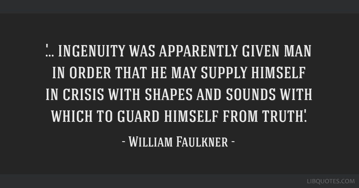 '... ingenuity was apparently given man in order that he may supply himself in crisis with shapes and sounds with which to guard himself from truth.'