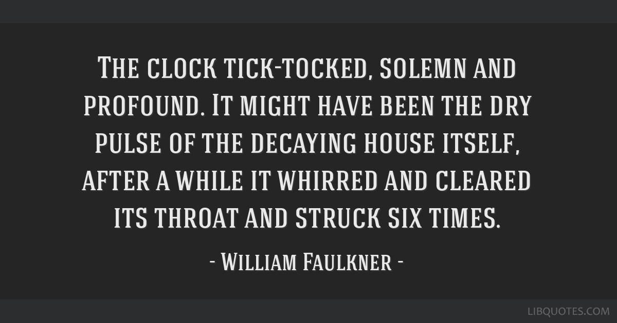 The clock tick-tocked, solemn and profound. It might have been the dry pulse of the decaying house itself, after a while it whirred and cleared its...