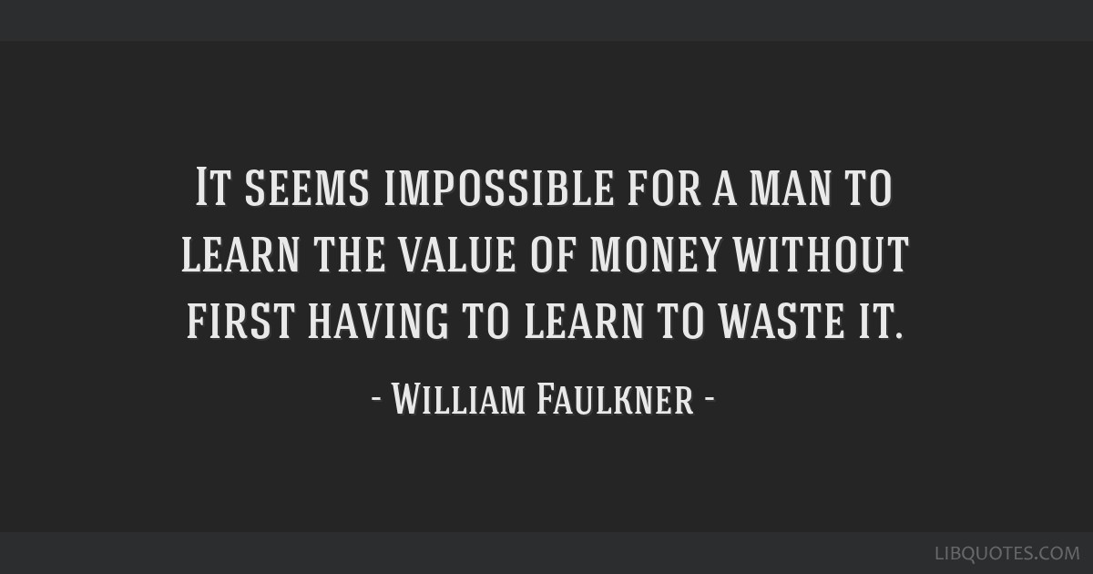 It seems impossible for a man to learn the value of money without first having to learn to waste it.