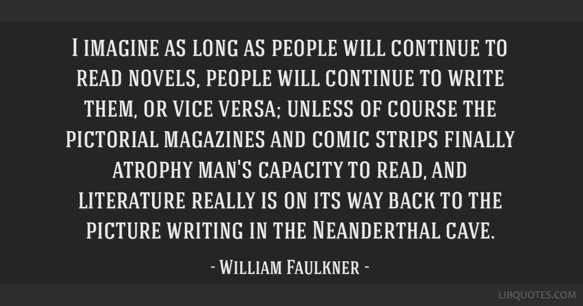I imagine as long as people will continue to read novels, people will continue to write them, or vice versa; unless of course the pictorial magazines ...