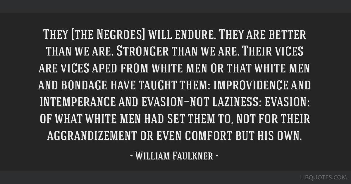 They [the Negroes] will endure. They are better than we are. Stronger than we are. Their vices are vices aped from white men or that white men and...