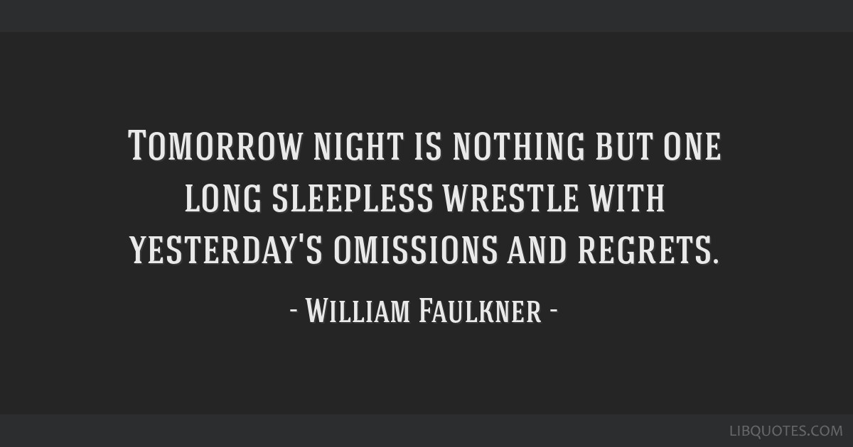 Tomorrow night is nothing but one long sleepless wrestle with yesterday's omissions and regrets.