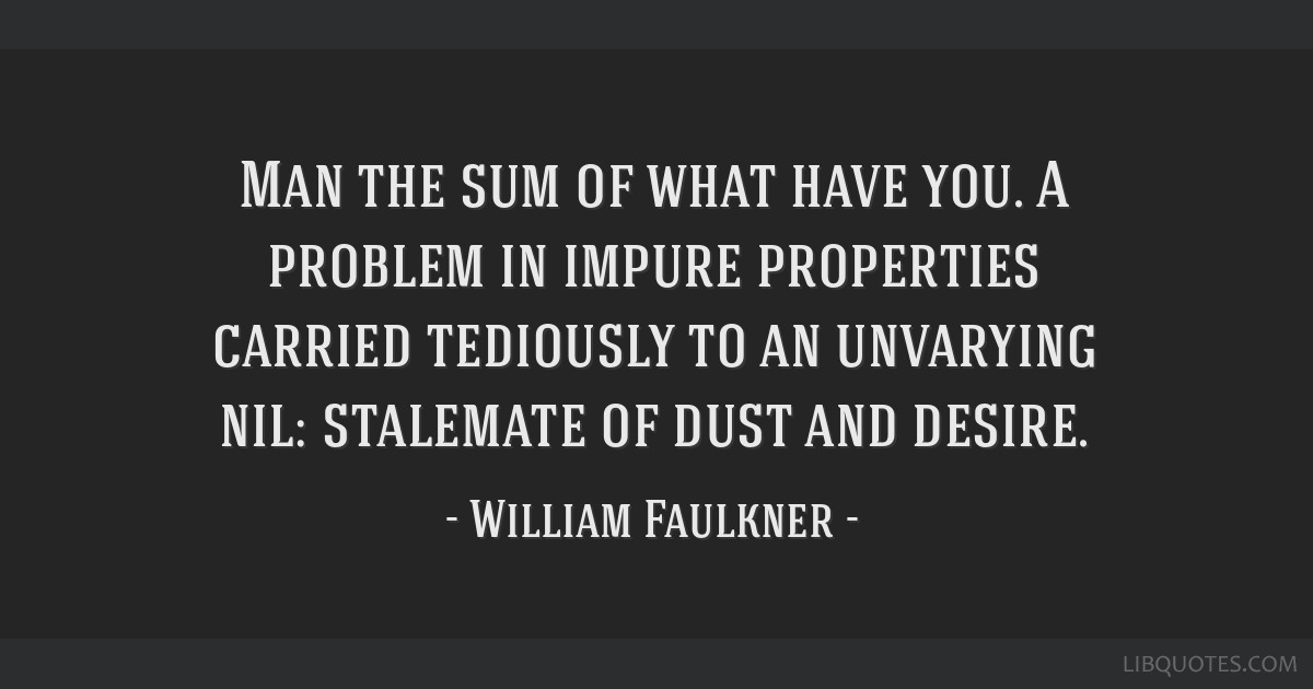 Man the sum of what have you. A problem in impure properties carried tediously to an unvarying nil: stalemate of dust and desire.