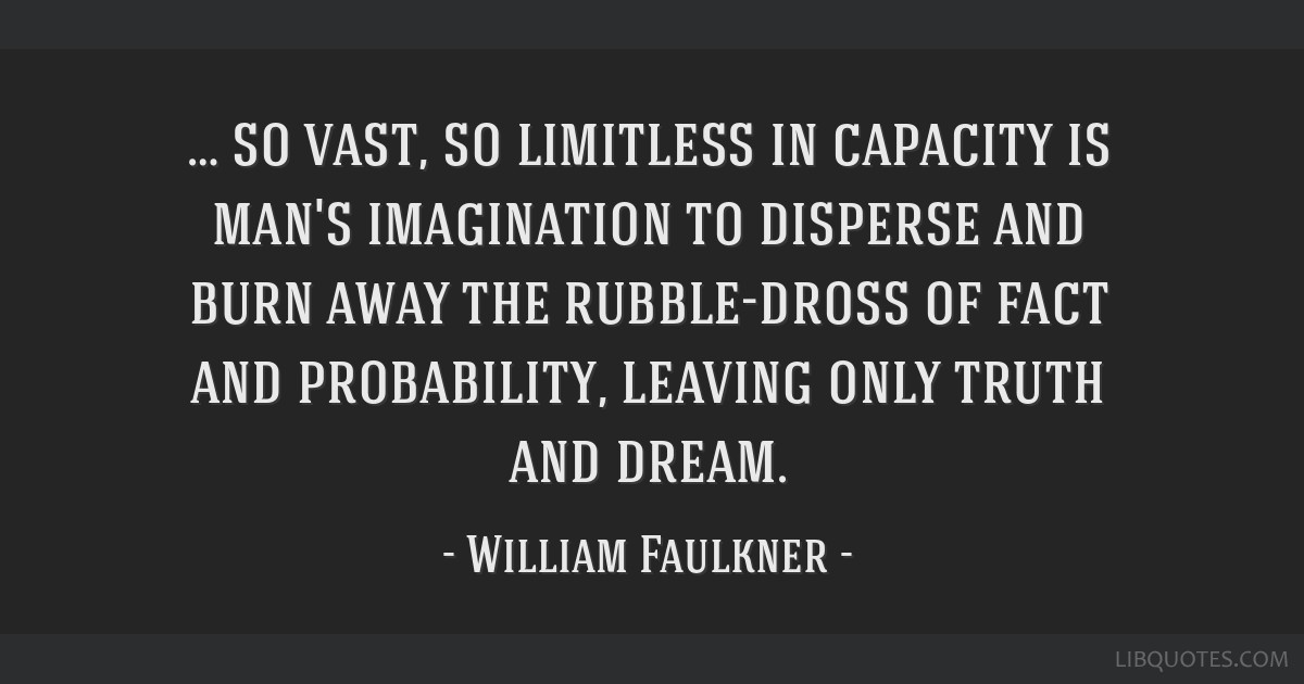 … so vast, so limitless in capacity is man's imagination to disperse and burn away the rubble-dross of fact and probability, leaving only truth and ...