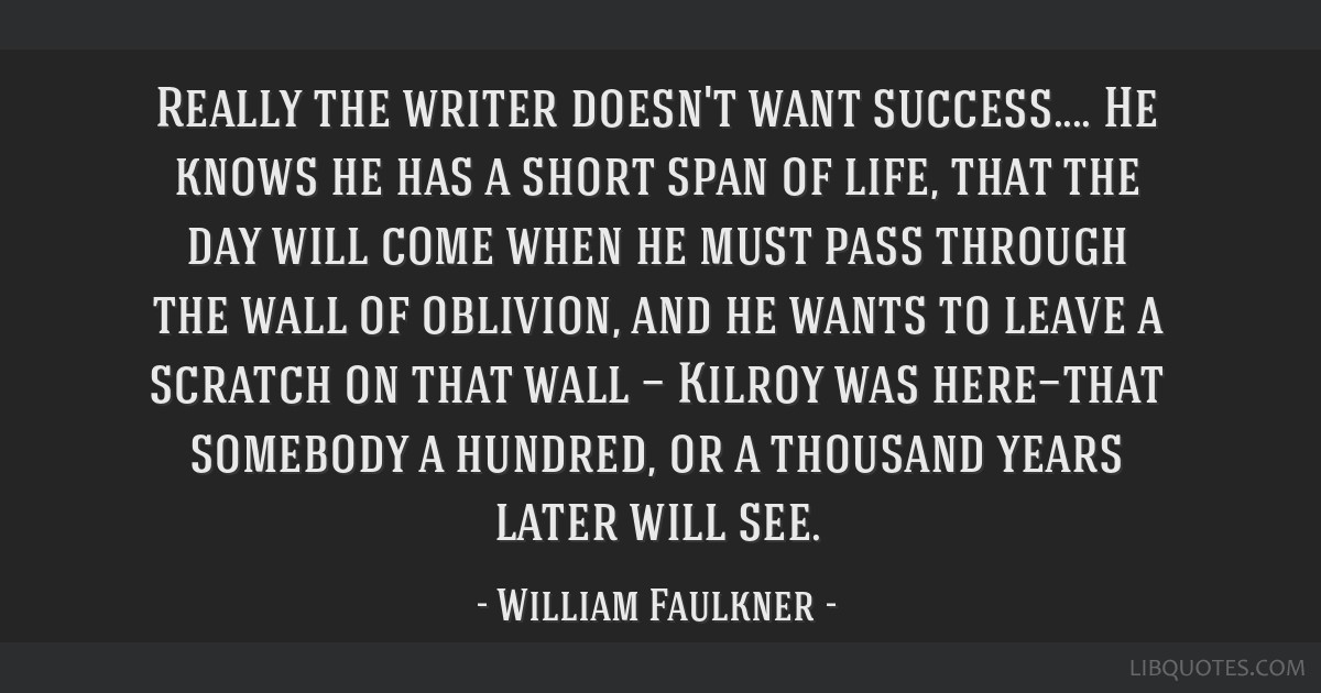 Really the writer doesn't want success.... He knows he has a short span of life, that the day will come when he must pass through the wall of...