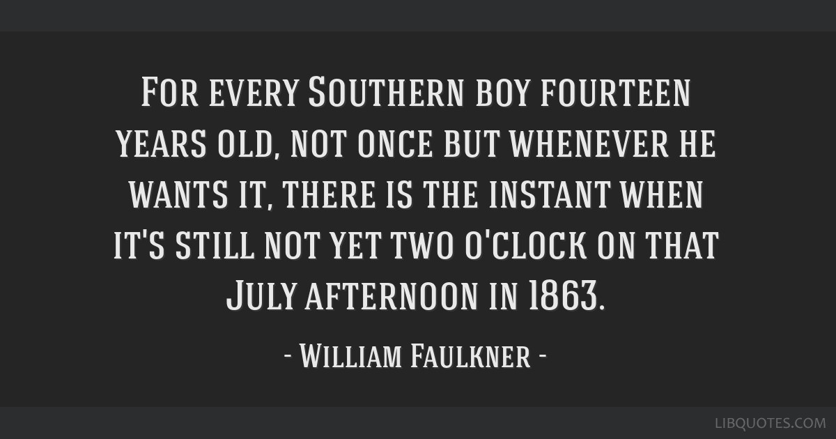 For every Southern boy fourteen years old, not once but whenever he wants it, there is the instant when it's still not yet two o'clock on that July...