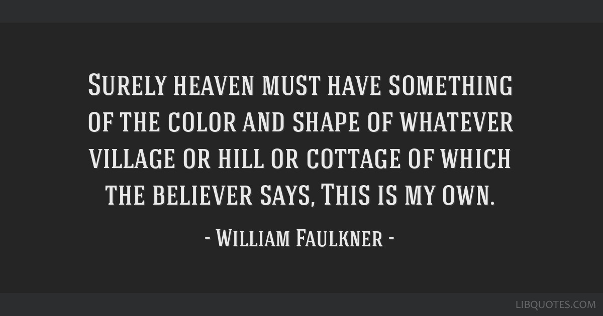 Surely heaven must have something of the color and shape of whatever village or hill or cottage of which the believer says, This is my own.