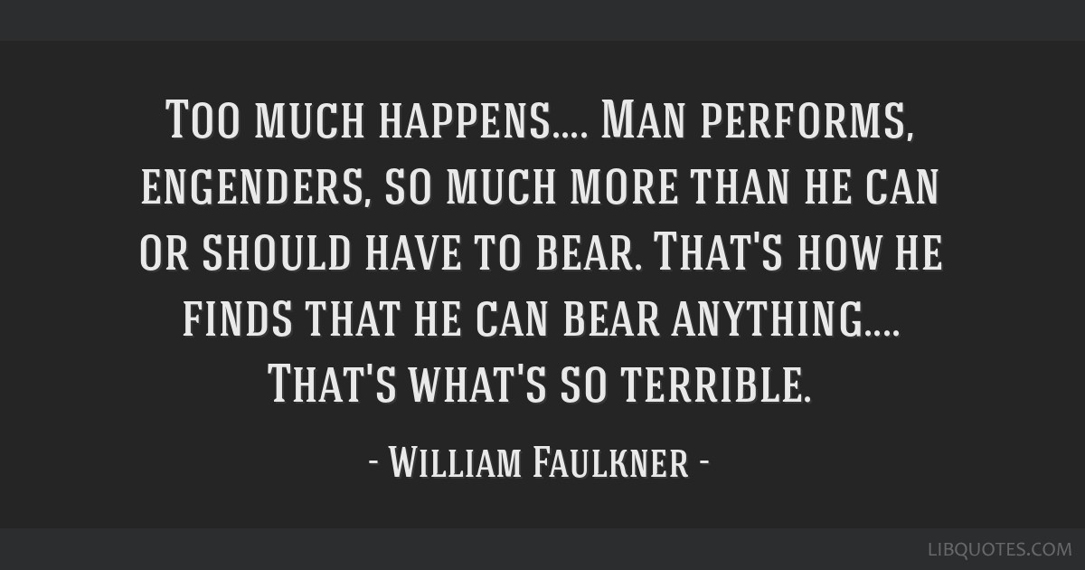Too much happens.... Man performs, engenders, so much more than he can or should have to bear. That's how he finds that he can bear anything.......