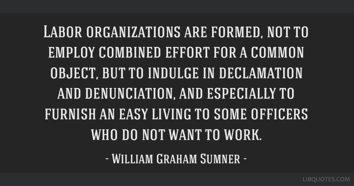 Labor organizations are formed, not to employ combined effort for a common object, but to indulge in declamation and denunciation, and especially to...