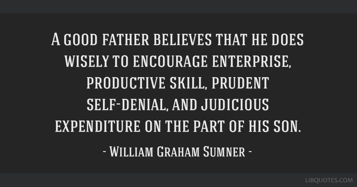 A good father believes that he does wisely to encourage enterprise, productive skill, prudent self-denial, and judicious expenditure on the part of...