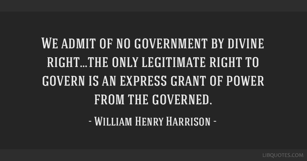 We admit of no government by divine right…the only legitimate right to govern is an express grant of power from the governed.